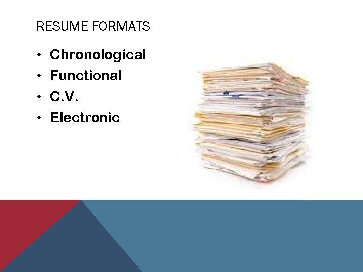 RESUME FORMATS • • Chronological Functional C. V. Electronic