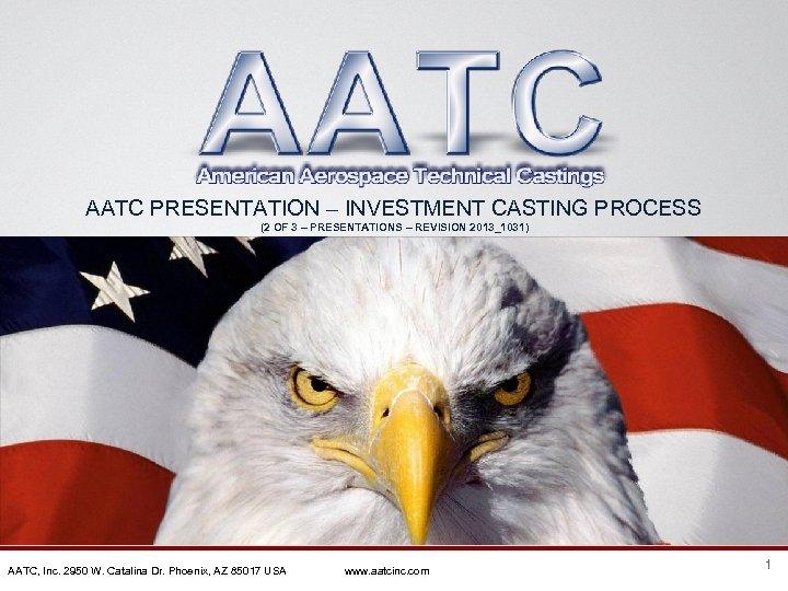 AATC PRESENTATION – INVESTMENT CASTING PROCESS (2 OF 3 – PRESENTATIONS – REVISION 2013_1031)