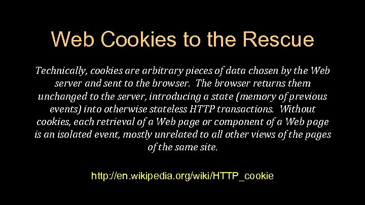 Web Cookies to the Rescue Technically, cookies are arbitrary pieces of data chosen by