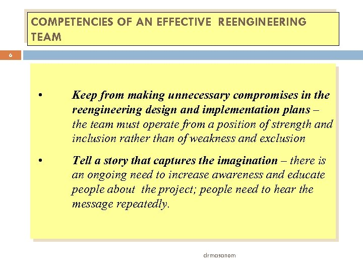 COMPETENCIES OF AN EFFECTIVE REENGINEERING TEAM 6 • Keep from making unnecessary compromises in
