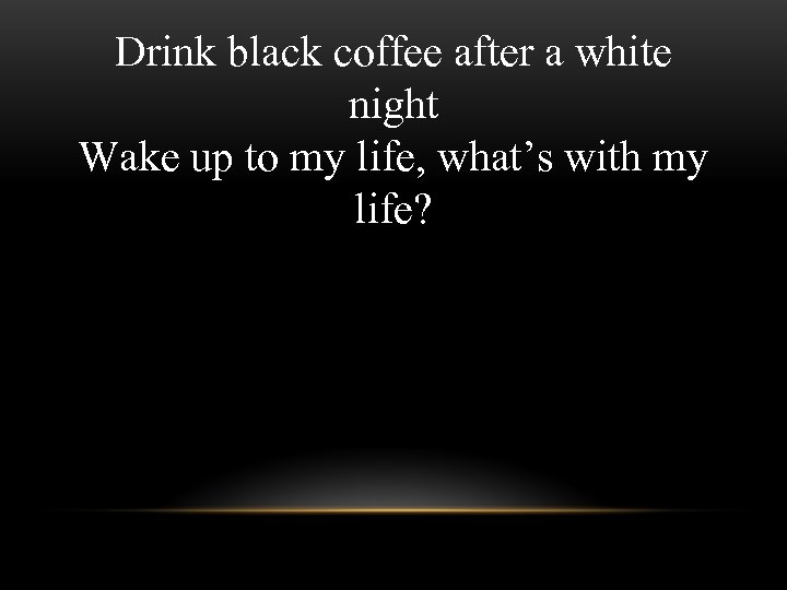 Drink black coffee after a white night Wake up to my life, what's with