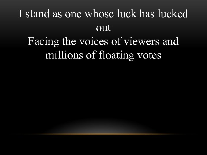 I stand as one whose luck has lucked out Facing the voices of viewers
