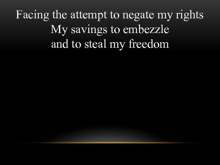 Facing the attempt to negate my rights My savings to embezzle and to steal
