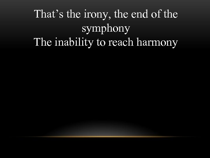 That's the irony, the end of the symphony The inability to reach harmony