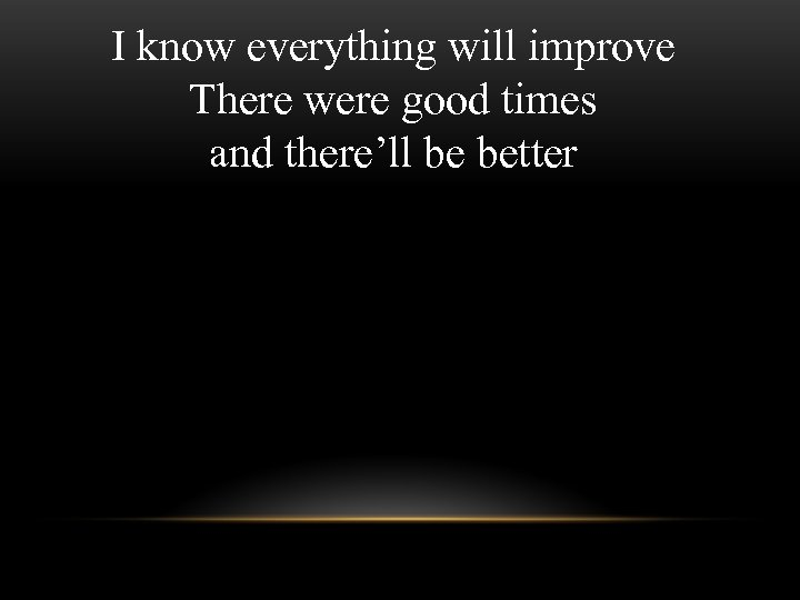 I know everything will improve There were good times and there'll be better