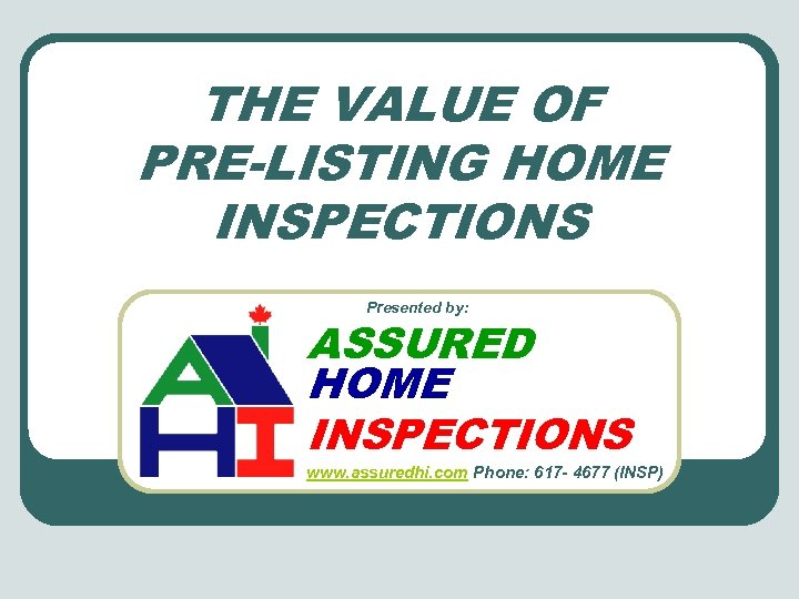 THE VALUE OF PRE-LISTING HOME INSPECTIONS Presented by: ASSURED HOME INSPECTIONS www. assuredhi. com