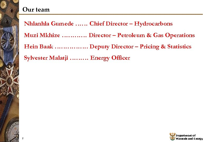 Our team Nhlanhla Gumede …… Chief Director – Hydrocarbons Muzi Mkhize ………… Director –