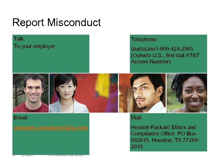 Report Misconduct Talk: To your employer Telephone: Email: Mail: corporate. compliance@hp. com Hewlett-Packard Ethics