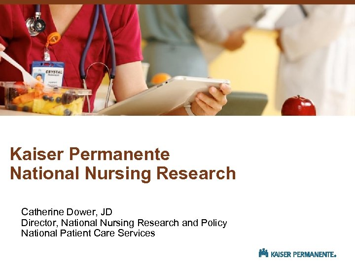 Kaiser Permanente National Nursing Research Catherine Dower, JD Director, National Nursing Research and Policy