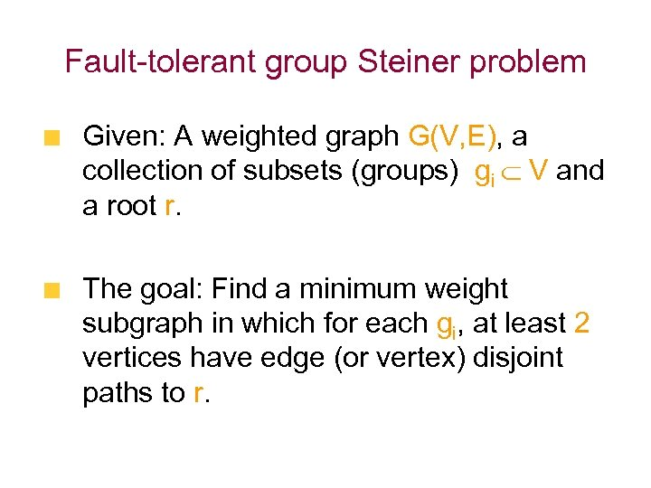 Fault-tolerant group Steiner problem Given: A weighted graph G(V, E), a collection of subsets