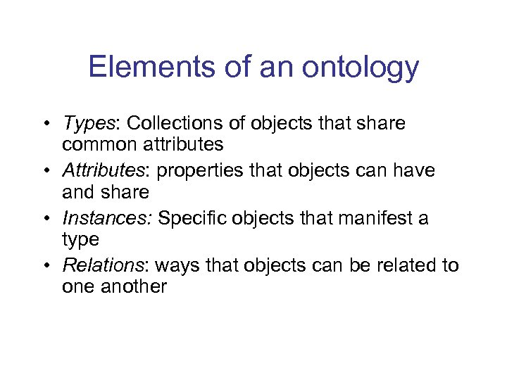 Elements of an ontology • Types: Collections of objects that share common attributes •