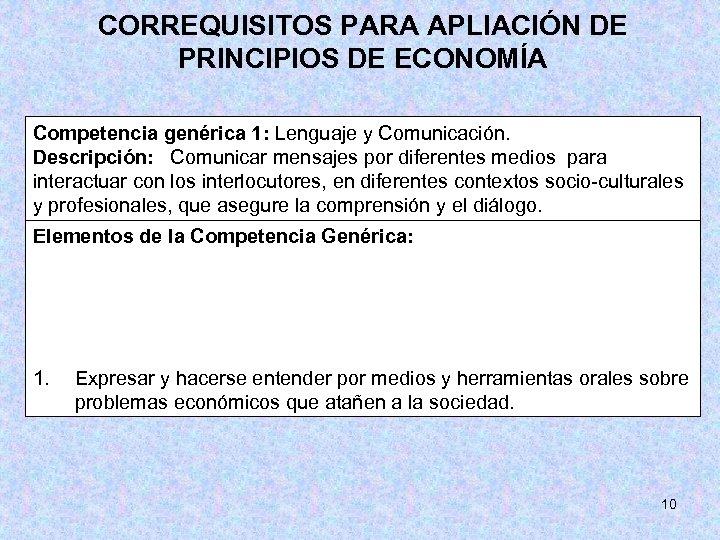 CORREQUISITOS PARA APLIACIÓN DE PRINCIPIOS DE ECONOMÍA Competencia genérica 1: Lenguaje y Comunicación. Descripción: