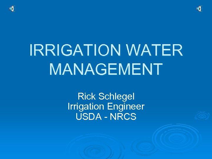 IRRIGATION WATER MANAGEMENT Rick Schlegel Irrigation Engineer USDA - NRCS