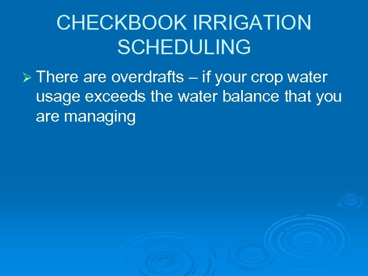CHECKBOOK IRRIGATION SCHEDULING Ø There are overdrafts – if your crop water usage exceeds