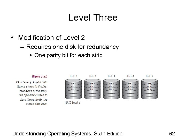 Level Three • Modification of Level 2 – Requires one disk for redundancy •