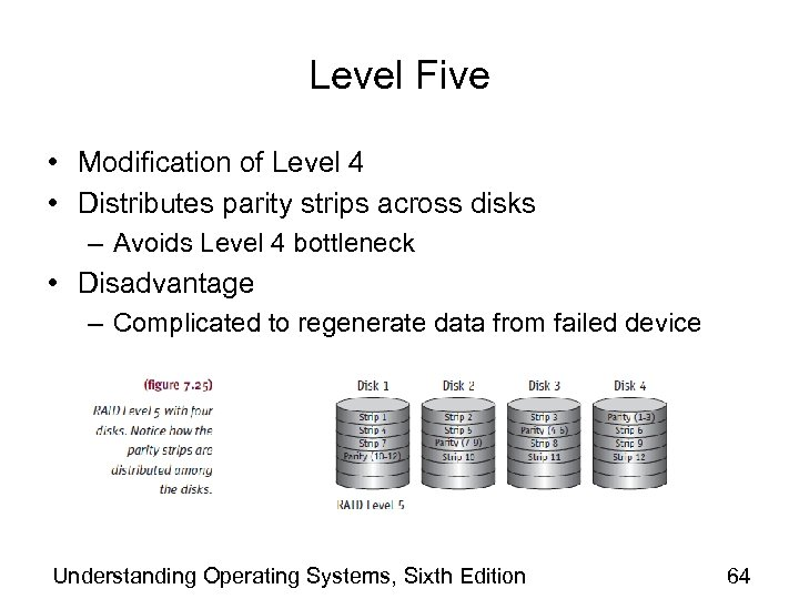 Level Five • Modification of Level 4 • Distributes parity strips across disks –
