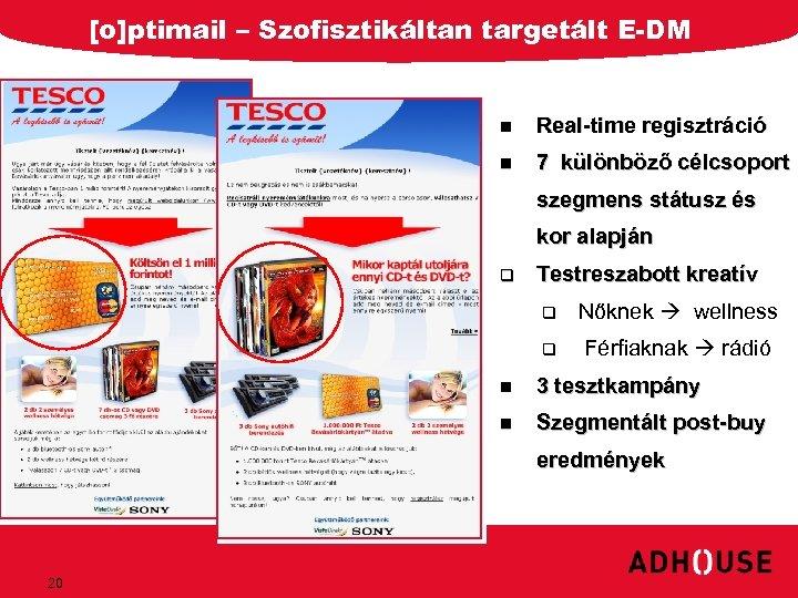 [o]ptimail – Szofisztikáltan targetált E-DM n Real-time regisztráció n 7 különböző célcsoport szegmens státusz