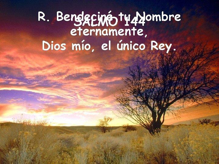 R. Bendeciré tu Nombre SALMO 144 eternamente, Dios mío, el único Rey.
