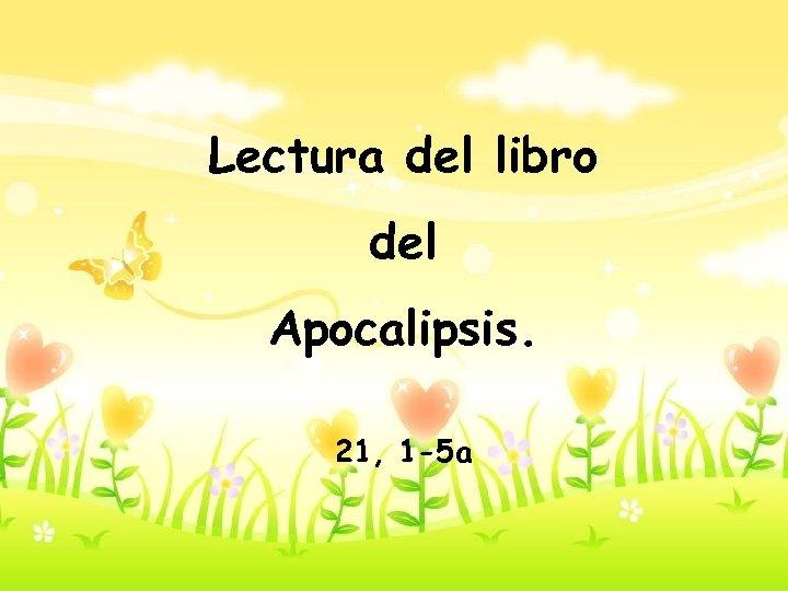 Lectura del libro del Apocalipsis. 21, 1 -5 a