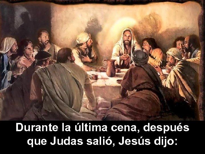 Durante la última cena, después que Judas salió, Jesús dijo: