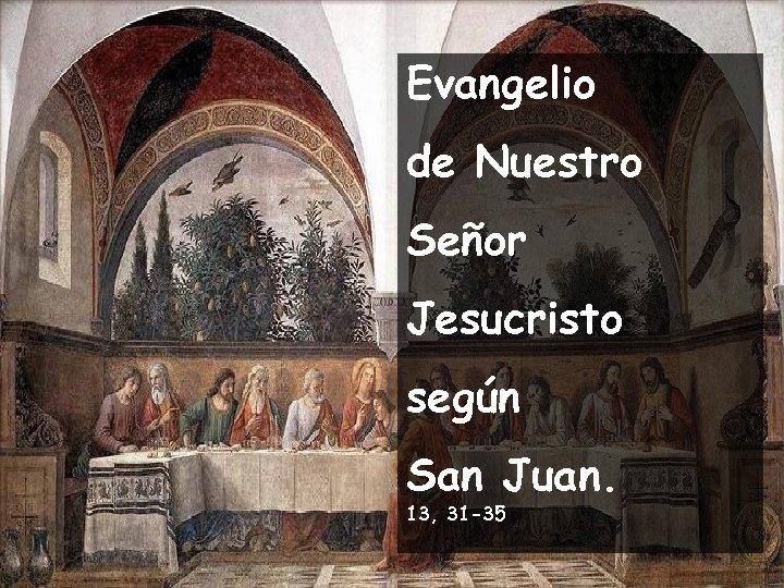 Evangelio de Nuestro Señor Jesucristo según San Juan. 13, 31 -35