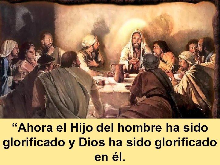 """""""Ahora el Hijo del hombre ha sido glorificado y Dios ha sido glorificado en"""