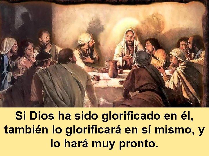 Si Dios ha sido glorificado en él, también lo glorificará en sí mismo, y