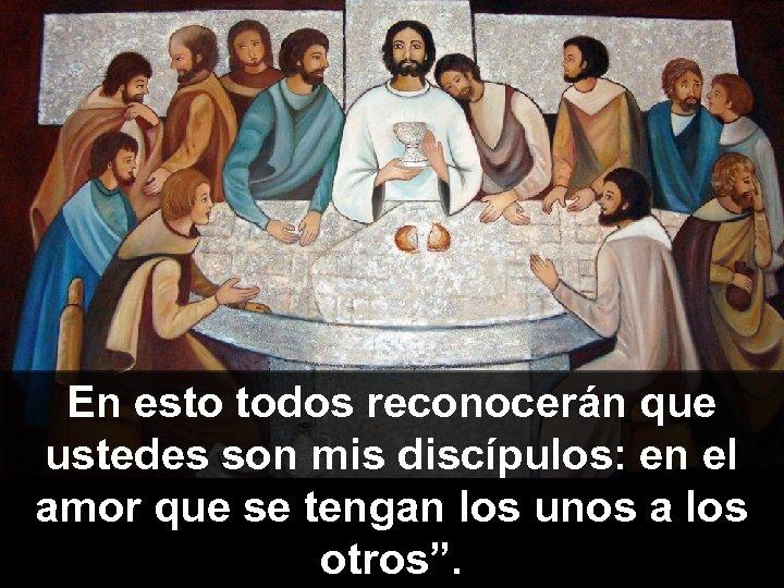 En esto todos reconocerán que ustedes son mis discípulos: en el amor que se