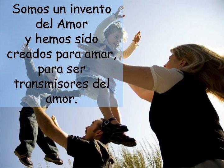 Somos un invento del Amor y hemos sido creados para amar, para ser transmisores
