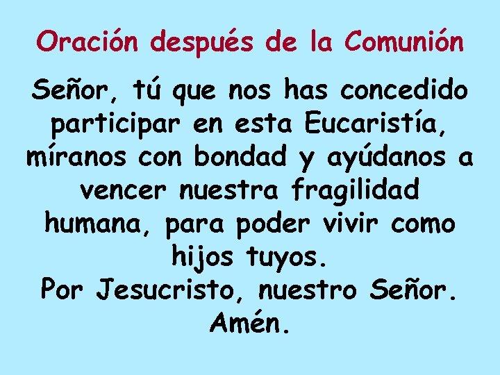 Oración después de la Comunión Señor, tú que nos has concedido participar en esta