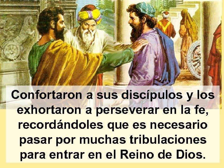 Confortaron a sus discípulos y los exhortaron a perseverar en la fe, recordándoles que