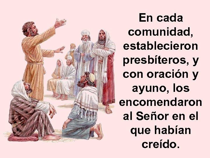 En cada comunidad, establecieron presbíteros, y con oración y ayuno, los encomendaron al Señor
