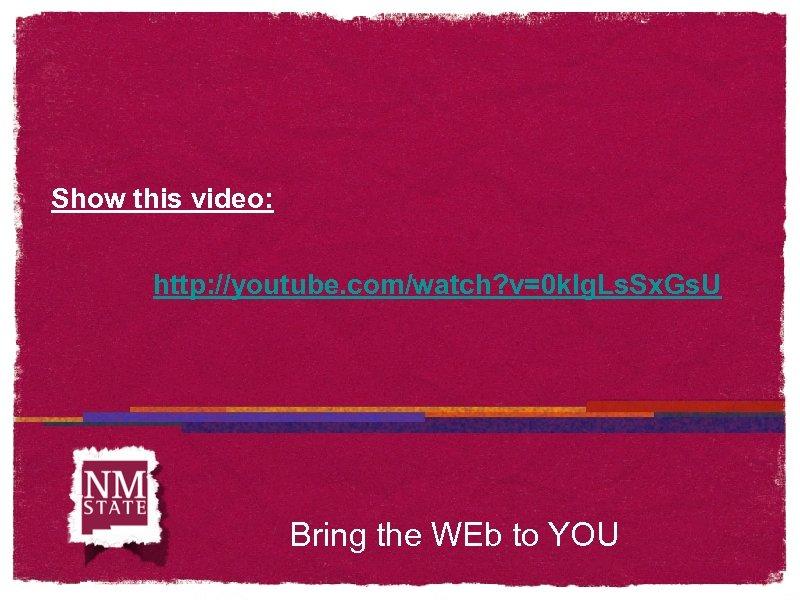 Show this video: http: //youtube. com/watch? v=0 klg. Ls. Sx. Gs. U Bring the