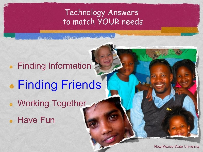 Technology Answers to match YOUR needs Finding Information Finding Friends Working Together Have Fun