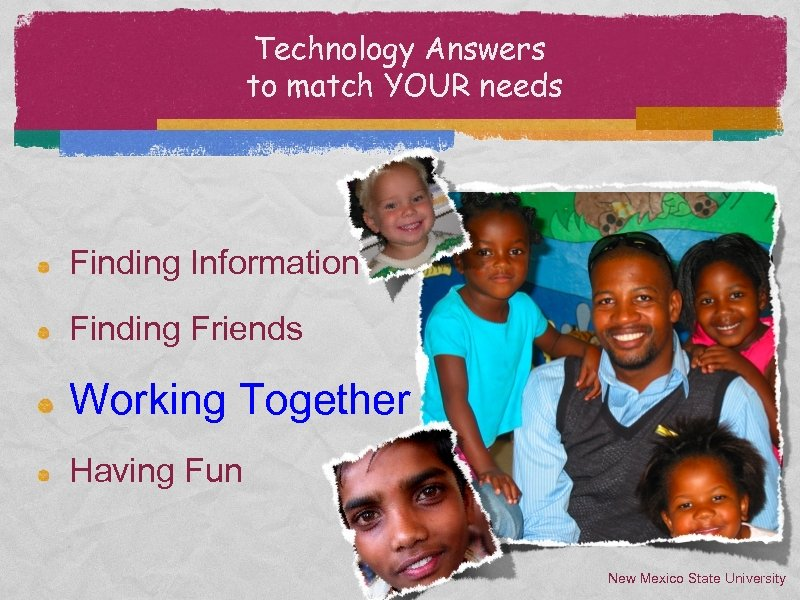 Technology Answers to match YOUR needs Finding Information Finding Friends Working Together Having Fun