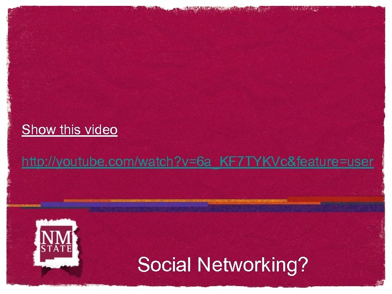 Show this video http: //youtube. com/watch? v=6 a_KF 7 TYKVc&feature=user Social Networking?