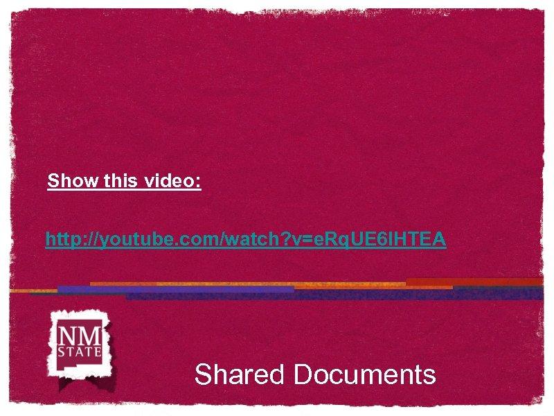 Show this video: http: //youtube. com/watch? v=e. Rq. UE 6 IHTEA Shared Documents