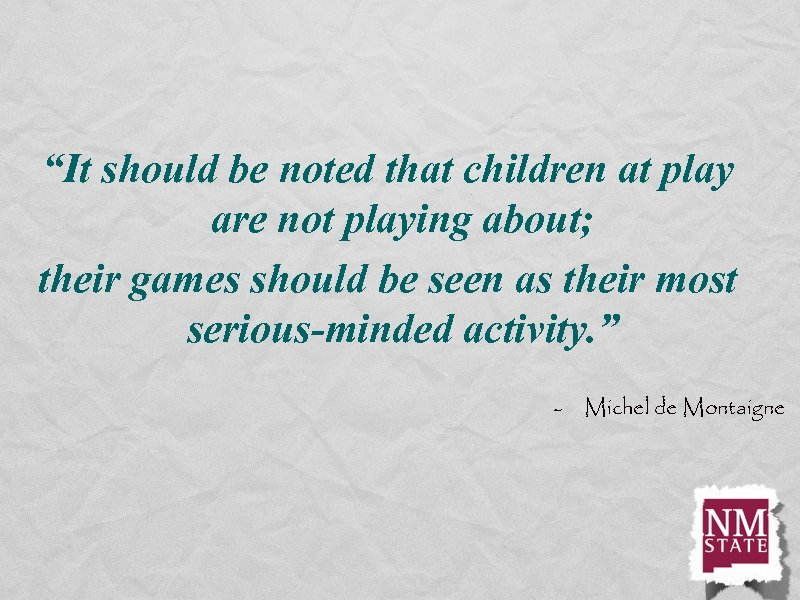 """""""It should be noted that children at play are not playing about; their games"""