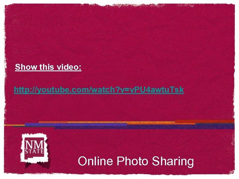 Show this video: http: //youtube. com/watch? v=v. PU 4 awtu. Tsk Online Photo Sharing