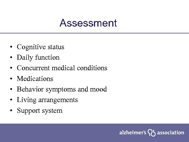 Assessment • • Cognitive status Daily function Concurrent medical conditions Medications Behavior symptoms and