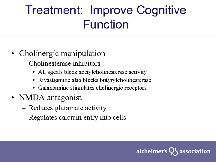 Treatment: Improve Cognitive Function • Cholinergic manipulation – Cholinesterase inhibitors • All agents block