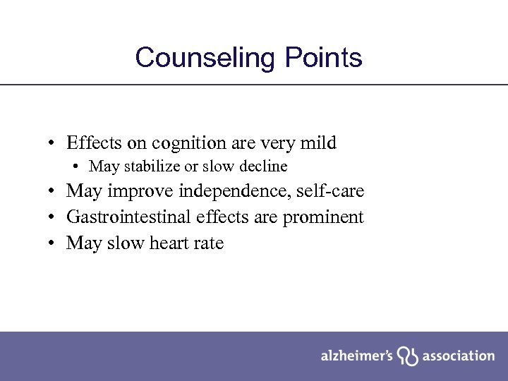 Counseling Points • Effects on cognition are very mild • May stabilize or slow