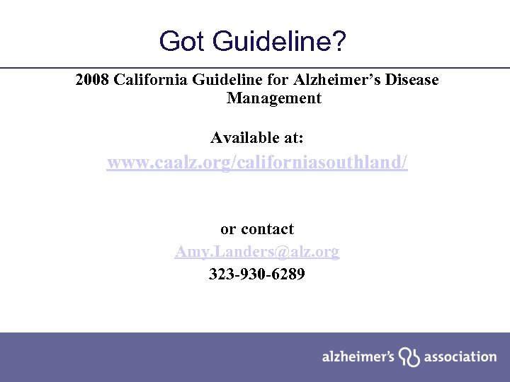 Got Guideline? 2008 California Guideline for Alzheimer's Disease Management Available at: www. caalz. org/californiasouthland/