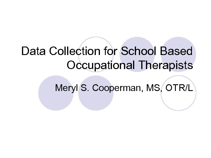 Data Collection for School Based Occupational Therapists Meryl S. Cooperman, MS, OTR/L