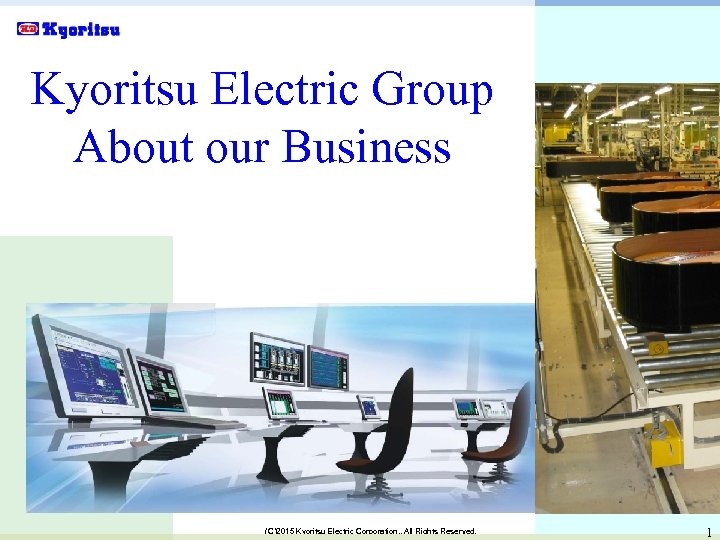 Kyoritsu Electric Group About our Business (C)2015 Kyoritsu Electric Corporation. , All Rights Reserved.