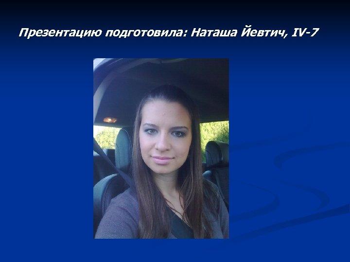 Презентацию подготовила: Наташа Йевтич, IV-7