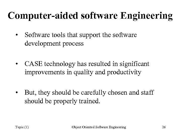 Computer-aided software Engineering • Software tools that support the software development process • CASE