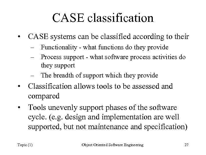 CASE classification • CASE systems can be classified according to their – Functionality -