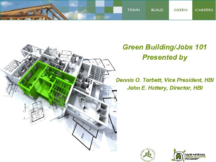 Green Building/Jobs 101 Presented by Dennis O. Torbett, Vice President, HBI John E. Hattery,
