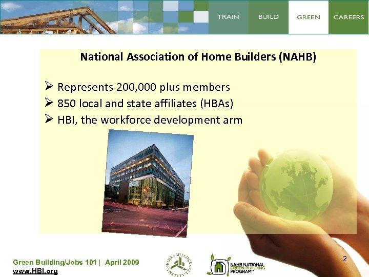 National Association of Home Builders (NAHB) Ø Represents 200, 000 plus members Ø 850